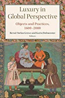 Luxury in Global Perspective: Objects and Practices, 1600–2000 (Studies in Comparative World History)