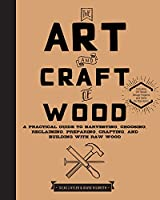The Art and Craft of Wood: A Practical Guide to Harvesting, Choosing, Reclaiming, Preparing, Crafting, and Building with Raw Wood