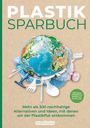 Plastiksparbuch: Plastik vermeiden im Alltag - mehr als 300 Ideen und Rezepte für ein Leben ohne Plastik: Mehr als 300 nachhaltige Alternativen und Ideen, mit denen wir der Plastikflut entkommen