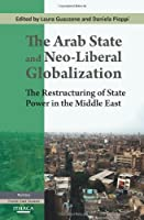 The Arab State and Neo-Liberal Globalization: The Restructuring of State Power in the Middle East by Unknown(2012-10-26)
