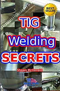 Tig Welding Secrets: An In-Depth Look At Making Aesthetically Pleasing TIG Welds by Independently published