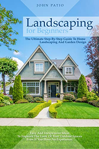Landscaping For Beginners: The Ultimate Step-By-Step Guide to Home Landscaping and Garden Design. Easy and Inexpensive Ideas to Improve the Look of Your Outdoor Spaces Even If You Have No Experience.