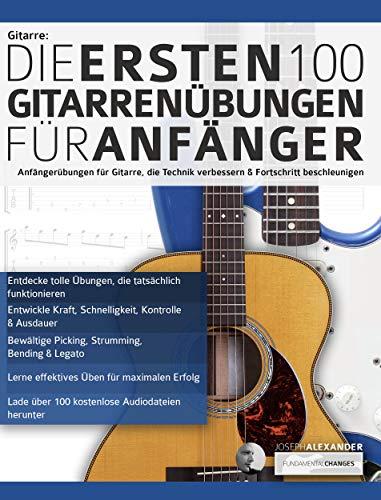 Gitarre: Die ersten 100 Gitarrenübungen für Anfänger: Anfängerübungen für Gitarre, die die Technik verbessern und die Entwicklung beschleunigen (Gitarrentechnik 1)