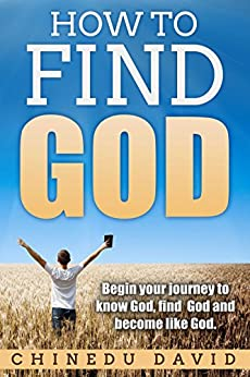 How to Find God: See God in your own eyes: Begin your journey to know God, find God and become like God by [Chinedu David]