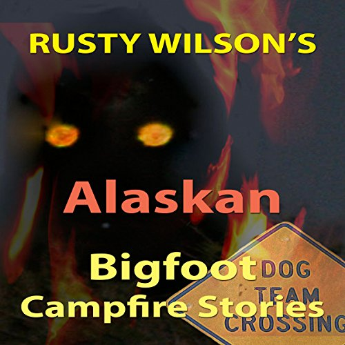 Rusty Wilson's Alaskan Bigfoot Campfire Stories audiobook cover art