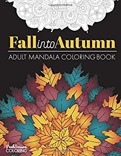 Fall into Autumn Adult Mandala Coloring Book: Relaxing Stress Relief Designs With Leaves, Flowers and Animals of Fall