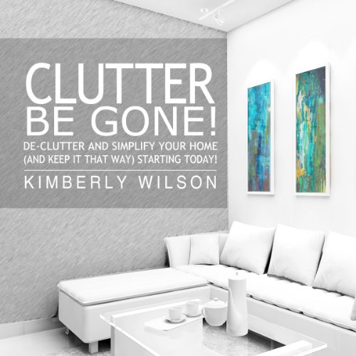 Clutter Be Gone! De-clutter and Simplify Your Home (And Keep It That Way) Starting Today! audiobook cover art