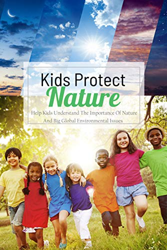 Kids Protect Nature: Help Kids Understand The Importance Of Nature And Big Global Environmental Issues: Natural Kids Project (English Edition)