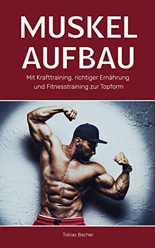 Muskelaufbau: Mit Krafttraining, richtiger Ernährung und Fitnesstraining zur Topform (Bodybuilding, Fitness, Muskelwachstum, Muskeln aufbauen, Trainingsplan, Muskeltraining 1)