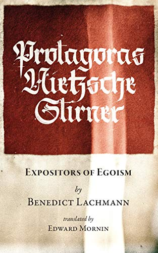 Protagoras. Nietzsche. Stirner.: Expositors of Egoism (Stand Alone Book 1090)