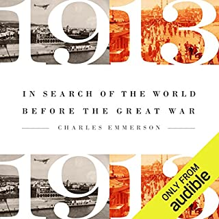 1913: In Search of the World Before the Great War                   Written by:                                                                                                                                 Charles Emerson                               Narrated by:                                                                                                                                 Kevin Stillwell                      Length: 19 hrs and 53 mins     Not rated yet     Overall 0.0