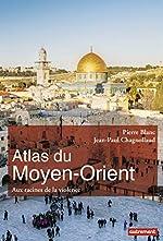 Atlas du Moyen-Orient - Aux racines de la violence de Pierre Blanc