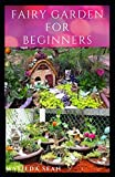 FAIRY GARDEN FOR BEGINNERS: Beginners guide on how to create or start a fairy garden for home decoration