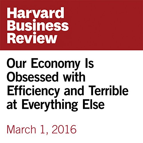 Our Economy Is Obsessed with Efficiency and Terrible at Everything Else copertina