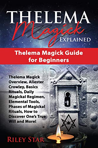 Thelema Magick Explained: Thelema Magick Overview, Aliester Crowley, Rituals, Daily Magickal Regimen, Elemental Tools, Phases of Ritual, Discover True ... More! Thelema Magick Guide for Beginners