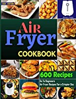 Air Fryer Cookbook #2021: Go To Beginners 600 Air Fryer Recipes For a Crispier Day