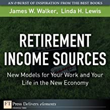 Retirement Income Sources: New Models for Your Work and Your Life in the New Economy (FT Press Delivers Elements)