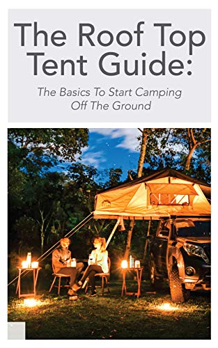 The Roof Top Tent Guide: The Basics To Start Camping Off The Ground