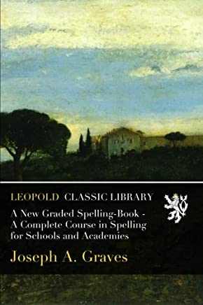 A New Graded Spelling-Book - A Complete Course in Spelling for Schools and Academies
