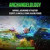 Archangelology: Raphael, Abundance Attraction Secrets, & Emerald Flame Healing Power: Archangelology Book Series, 3