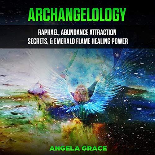 Archangelology: Raphael, Abundance Attraction Secrets, & Emerald Flame Healing Power cover art