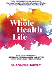 The Whole Health Life: How You Can Learn to Get Healthy, Find Balance and Live Better in The Crazy-Busy Modern World