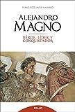 Alejandro Magno. Heroe, Lider y Conquist (Historia y Biografías)