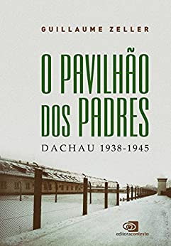 O Pavilhão dos Padres: Dachau 1938 - 1945 por [Guillaume Zeller]