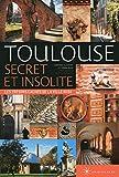 Toulouse secret et insolite: Les trésors cachés de la ville rose
