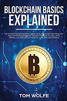 Blockchain Basics Explained  The Definitive Beginner s Guide to Blockchain Technology and Cryptocurrencies Smart Contracts Wallets Mining ICO Bitcoin Ethereum Litecoin and Ripple.