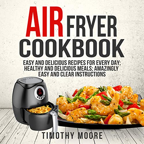 Air Fryer Cookbook: Easy and Delicious Recipes for Every Day; Healthy and Delicious Meals; Amazingly Easy and Clear Instructions audiobook cover art
