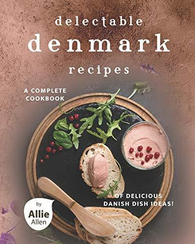 Delectable Denmark Recipes: A Complete Cookbook of Delicious Danish Dish Ideas!