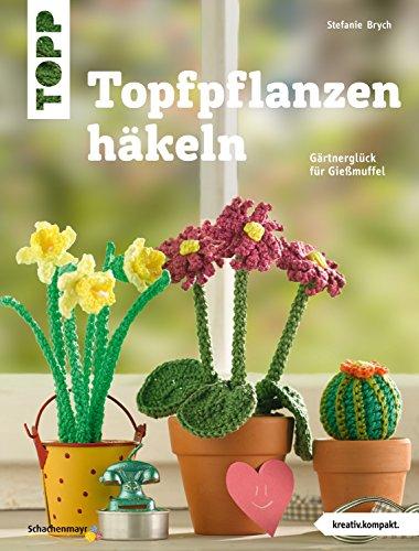 Topfpflanzen häkeln: Gärtnerglück für Gießmuffel (kreativ.kompakt.)