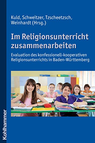 Im Religionsunterricht zusammenarbeiten: Evaluation des konfessionell-kooperativen Religionsunterrichts in Baden-Württemberg