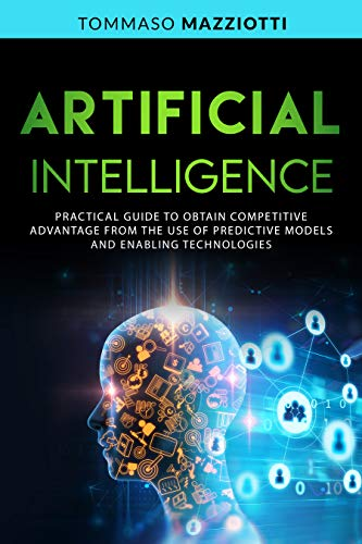 ARTIFICIAL INTELLIGENCE: Practical Guide to Obtain Competitive Advantage from the Use of Predictive Models and Enabling Technologies