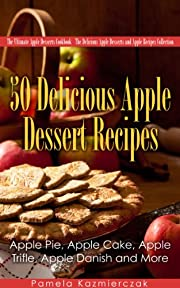 50 Delicious Apple Dessert Recipes – Apple Pie, Apple Cake, Apple Trifle, Apple Danish and More (The Ultimate Apple Desserts Cookbook – The Delicious Apple Desserts and Apple Recipes Collection 1)