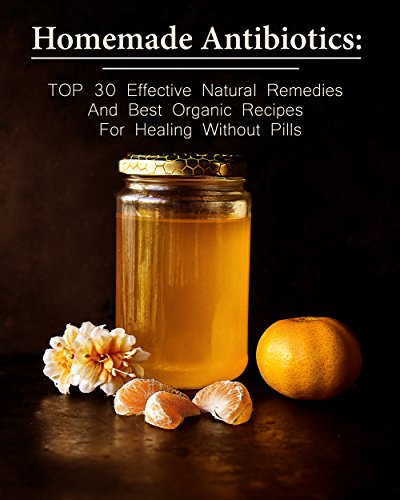 Homemade Antibiotics: TOP 30 Effective Natural Remedies And Best Organic Recipes For Healing Without Pills by [Betty McBride]