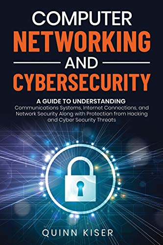 Computer Networking and Cybersecurity: A Guide to Understanding Communications Systems, Internet Connections, and Network Security Along with Protection from Hacking and Cyber Security Threats