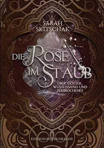 Die Rose im Staub: Über Götter, Wüstensand und Zerbrochenes