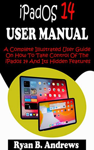 iPadOS 14 USER MANUAL: A Complete Illustrated User Guide On How To Take Control Of The Ipados 14 And Its Hidden Features, Tips, Tricks And Shortcuts With Screenshot. (English Edition)