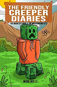 The Friendly Creeper Diaries: The Moon City (Book 4): The Underground City (An Unofficial Minecraft Diary Book for Kids Ages 9 - 12 (Preteen) by [Mark Mulle]