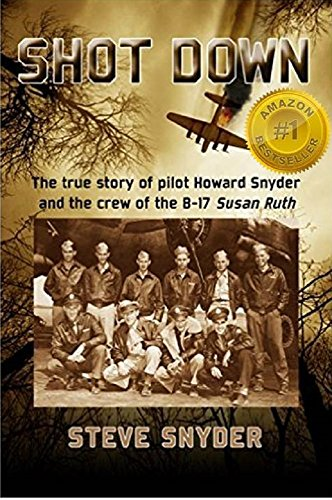 SHOT DOWN: The true story of pilot Howard Snyder and the crew of the B-17 Susan Ruth by [Steve Snyder]