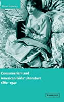 Consumerism and American Girls' Literature, 1860–1940 (Cambridge Studies in American Literature and Culture, Series Number 134)