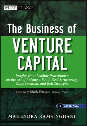 The Business of Venture Capital: Insights from Leading Practitioners on the Art of Raising a Fund, Deal Structuring, Val