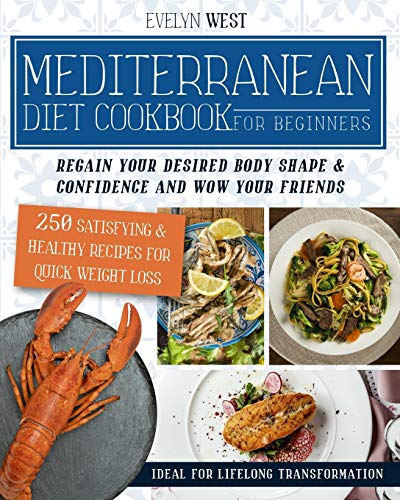 Mediterranean Diet Cookbook for Beginners: Regain Your Desired Body Shape & Confidence and Wow Your Friends, 250 Satisfying & Healthy Recipes for Quick Weight Loss, Ideal for Lifelong Transformation