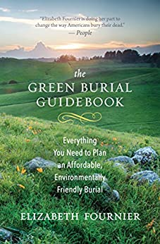 The Green Burial Guidebook: Everything You Need to Plan an Affordable, Environmentally Friendly Burial by [Elizabeth Fournier]