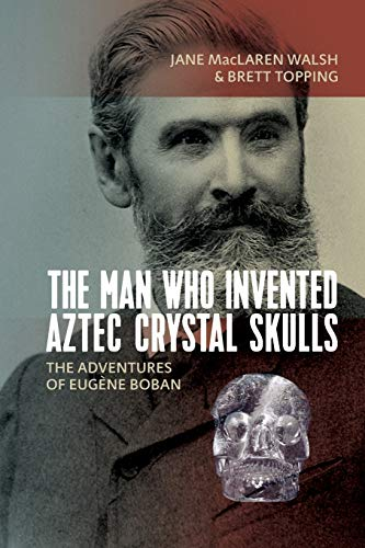 The Man Who Invented Aztec Crystal Skulls: The Adventures of Eugène Boban