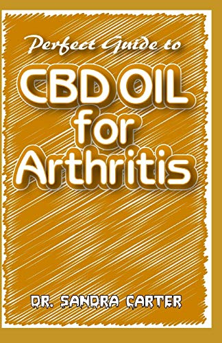 Perfect Guide to CBD Oil for Arthritis: It entails all that is needed to be known as regards CBD Oil and its effectiveness in the management of Arthritis