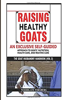 Raising Healthy Goats: An Exclusive Self-Guided Approach to Goats' Nutrition, Health Care, and Routine Care (The Goat Husbandry Handbook)