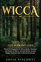 Wicca: This Book Includes: Wicca For Beginners & Wicca Spells. Discover The Power of Wicca, Wiccan Spells, Herbal Magic, Essential Oils & Witchcraft Rituals